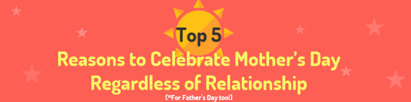 Top 5 Reasons to Celebrate Mother's Day Regardless of Relationship